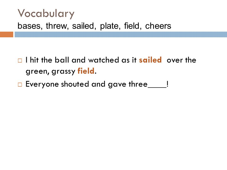 Vocabulary bases, threw, sailed, plate, field, cheers  I hit the ball and watched as it sailed over the green, grassy field.  Everyone shouted and g