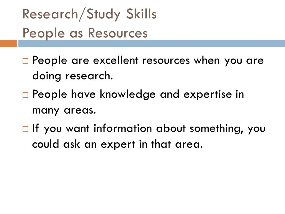 Research/Study Skills People as Resources  People are excellent resources when you are doing research.  People have knowledge and expertise in many