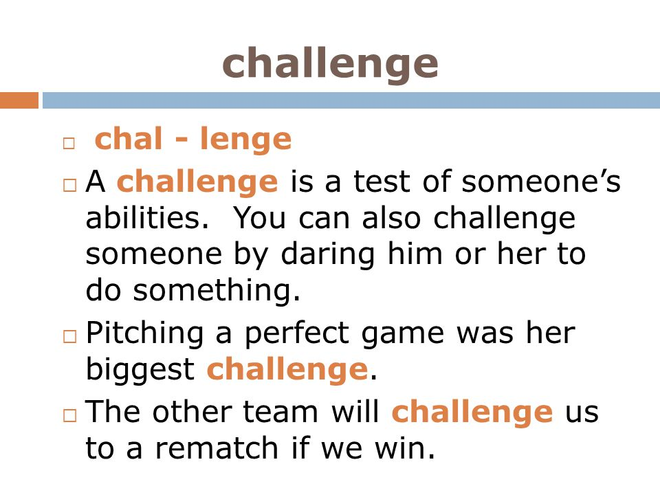 challenge  chal - lenge  A challenge is a test of someone's abilities. You can also challenge someone by daring him or her to do something.  Pitchi
