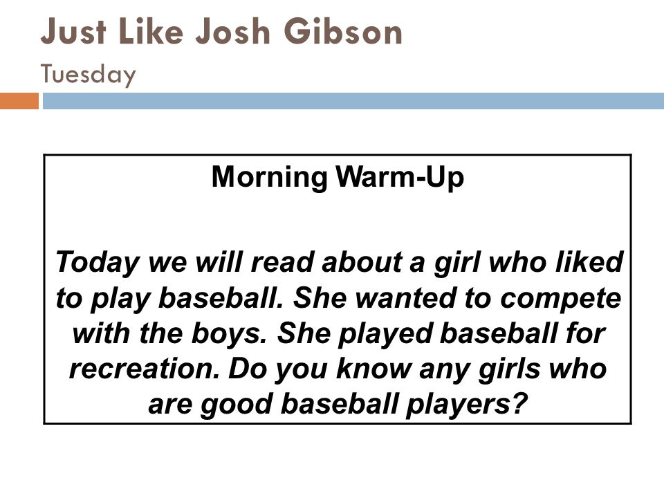 Just Like Josh Gibson Tuesday Morning Warm-Up Today we will read about a girl who liked to play baseball. She wanted to compete with the boys. She pla