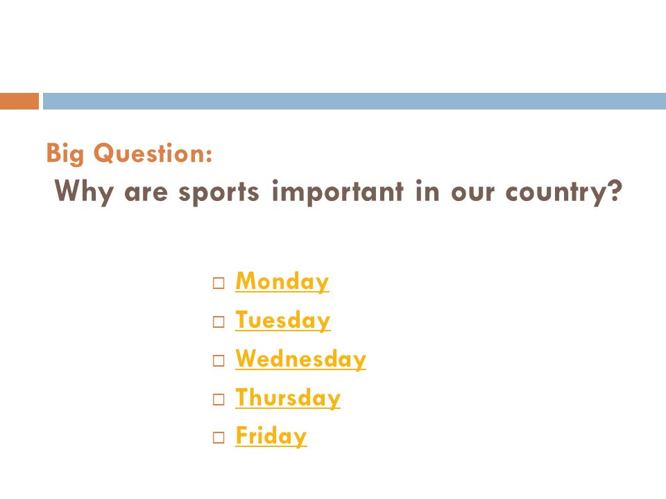 Big Question: Why are sports important in our country?  Monday Monday  Tuesday Tuesday  Wednesday Wednesday  Thursday Thursday  Friday Friday