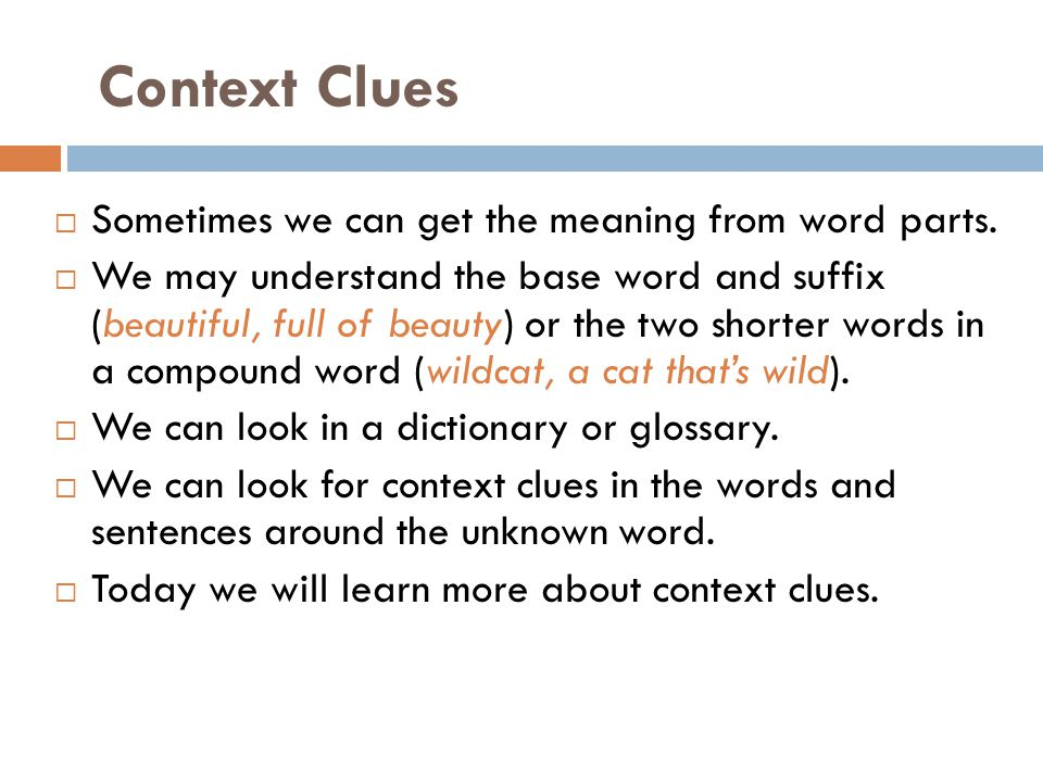 Context Clues  Sometimes we can get the meaning from word parts.  We may understand the base word and suffix (beautiful, full of beauty) or the two
