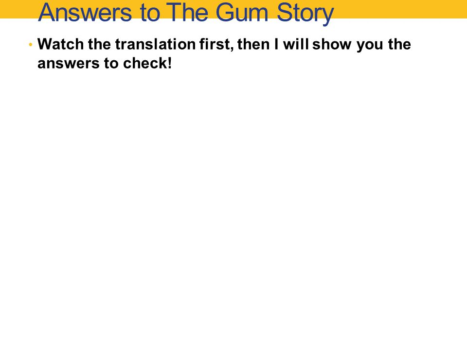Answers to The Gum Story Watch the translation first, then I will show you the answers to check!