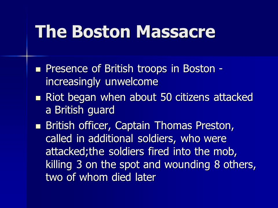 The Boston Massacre Presence of British troops in Boston - increasingly unwelcome Presence of British troops in Boston - increasingly unwelcome Riot began when about 50 citizens attacked a British guard Riot began when about 50 citizens attacked a British guard British officer, Captain Thomas Preston, called in additional soldiers, who were attacked;the soldiers fired into the mob, killing 3 on the spot and wounding 8 others, two of whom died later British officer, Captain Thomas Preston, called in additional soldiers, who were attacked;the soldiers fired into the mob, killing 3 on the spot and wounding 8 others, two of whom died later