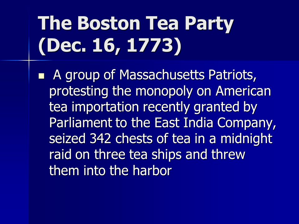 The Boston Tea Party (Dec. 16, 1773) A group of Massachusetts Patriots, protesting the monopoly on American tea importation recently granted by Parlia