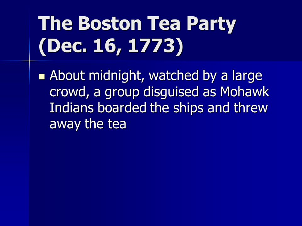 The Boston Tea Party (Dec. 16, 1773) About midnight, watched by a large crowd, a group disguised as Mohawk Indians boarded the ships and threw away th