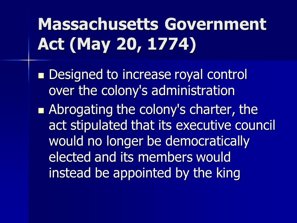 Massachusetts Government Act (May 20, 1774) Designed to increase royal control over the colony's administration Designed to increase royal control ove