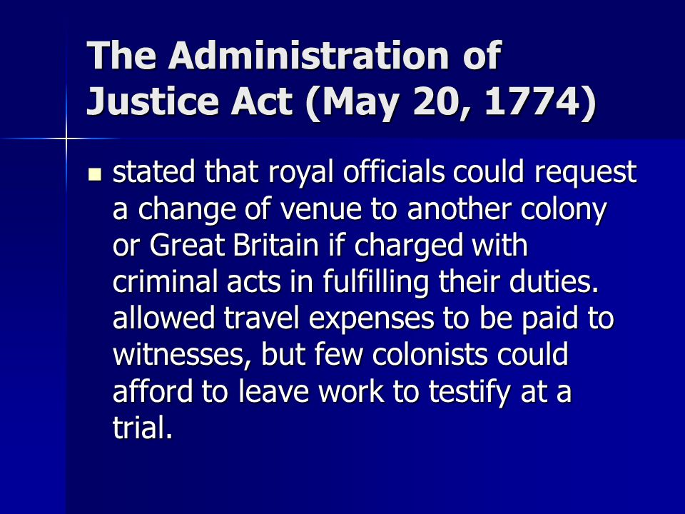 The Administration of Justice Act (May 20, 1774) stated that royal officials could request a change of venue to another colony or Great Britain if cha