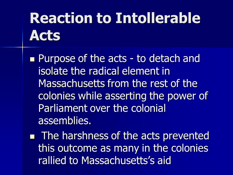 Reaction to Intollerable Acts Purpose of the acts - to detach and isolate the radical element in Massachusetts from the rest of the colonies while ass