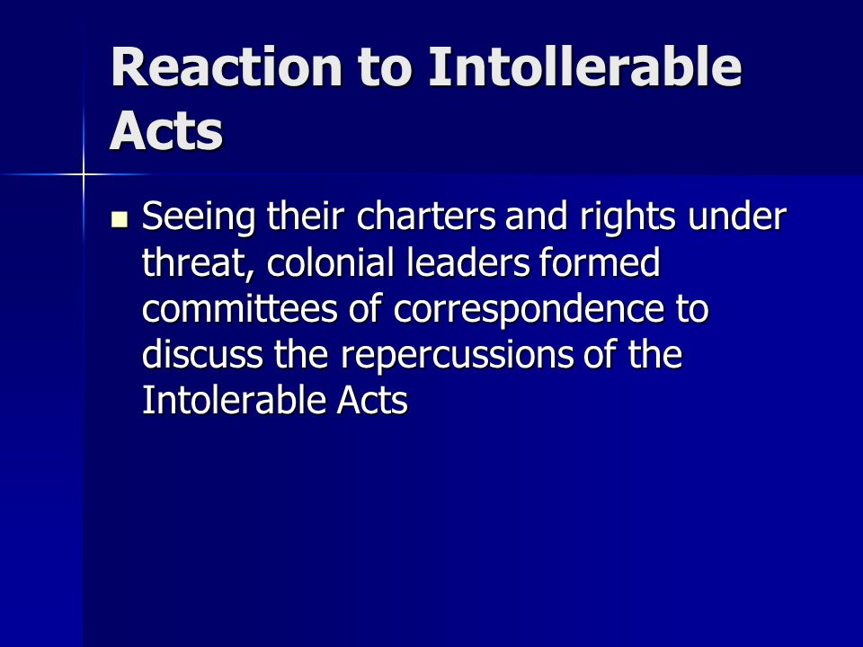 Reaction to Intollerable Acts Seeing their charters and rights under threat, colonial leaders formed committees of correspondence to discuss the reper