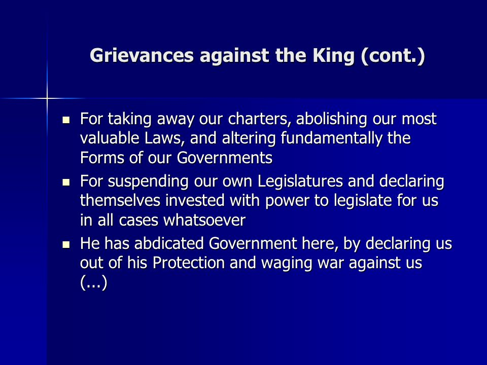 Grievances against the King (cont.) For taking away our charters, abolishing our most valuable Laws, and altering fundamentally the Forms of our Gover