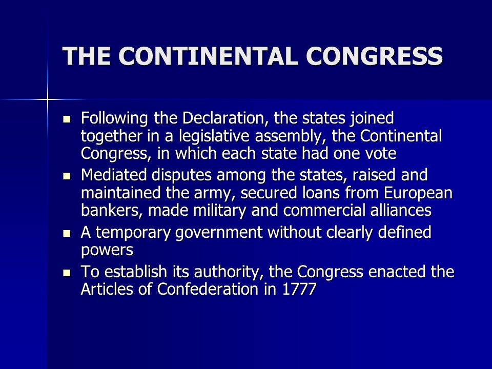 THE CONTINENTAL CONGRESS Following the Declaration, the states joined together in a legislative assembly, the Continental Congress, in which each stat