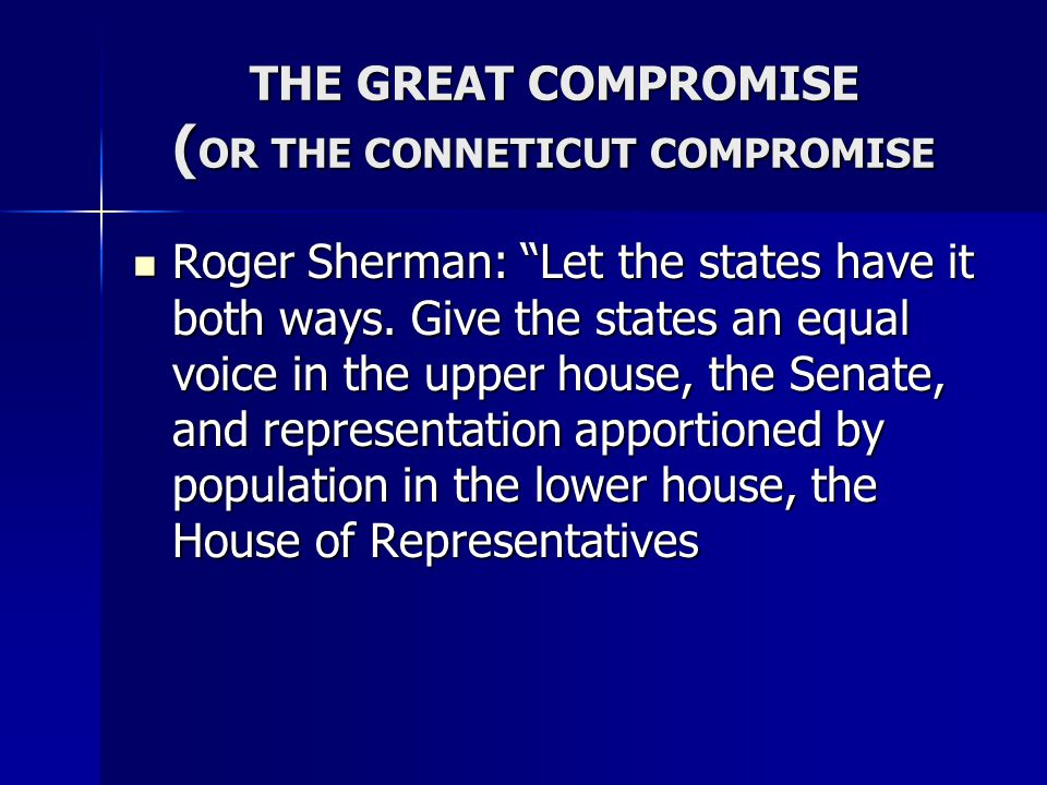 "THE GREAT COMPROMISE ( OR THE CONNETICUT COMPROMISE Roger Sherman: ""Let the states have it both ways. Give the states an equal voice in the upper hous"
