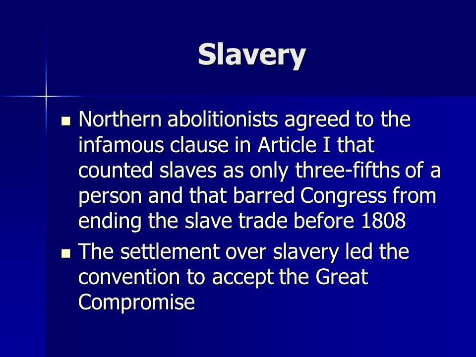 Slavery Northern abolitionists agreed to the infamous clause in Article I that counted slaves as only three-fifths of a person and that barred Congres