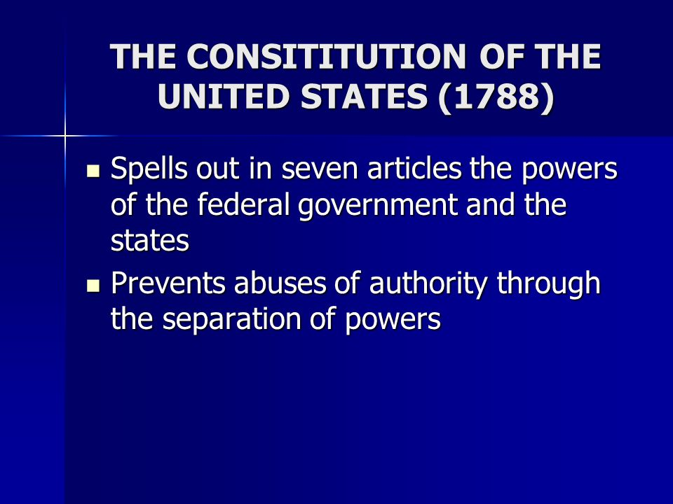 THE CONSITITUTION OF THE UNITED STATES (1788) Spells out in seven articles the powers of the federal government and the states Spells out in seven art
