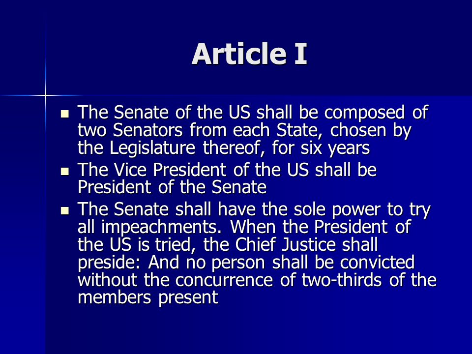 Article I The Senate of the US shall be composed of two Senators from each State, chosen by the Legislature thereof, for six years The Senate of the U