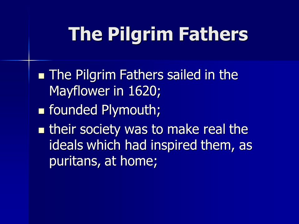 The Pilgrim Fathers The Pilgrim Fathers sailed in the Mayflower in 1620; The Pilgrim Fathers sailed in the Mayflower in 1620; founded Plymouth; founded Plymouth; their society was to make real the ideals which had inspired them, as puritans, at home; their society was to make real the ideals which had inspired them, as puritans, at home;