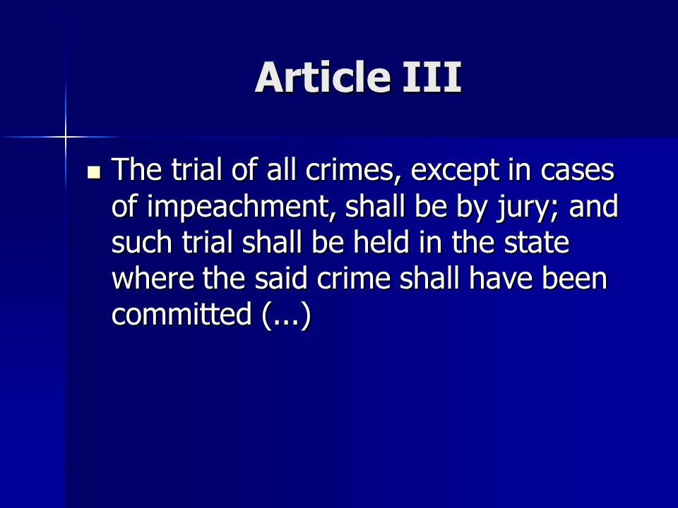 Article III The trial of all crimes, except in cases of impeachment, shall be by jury; and such trial shall be held in the state where the said crime