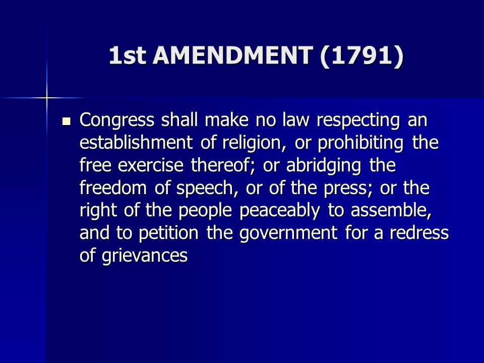 1st AMENDMENT (1791) Congress shall make no law respecting an establishment of religion, or prohibiting the free exercise thereof; or abridging the fr