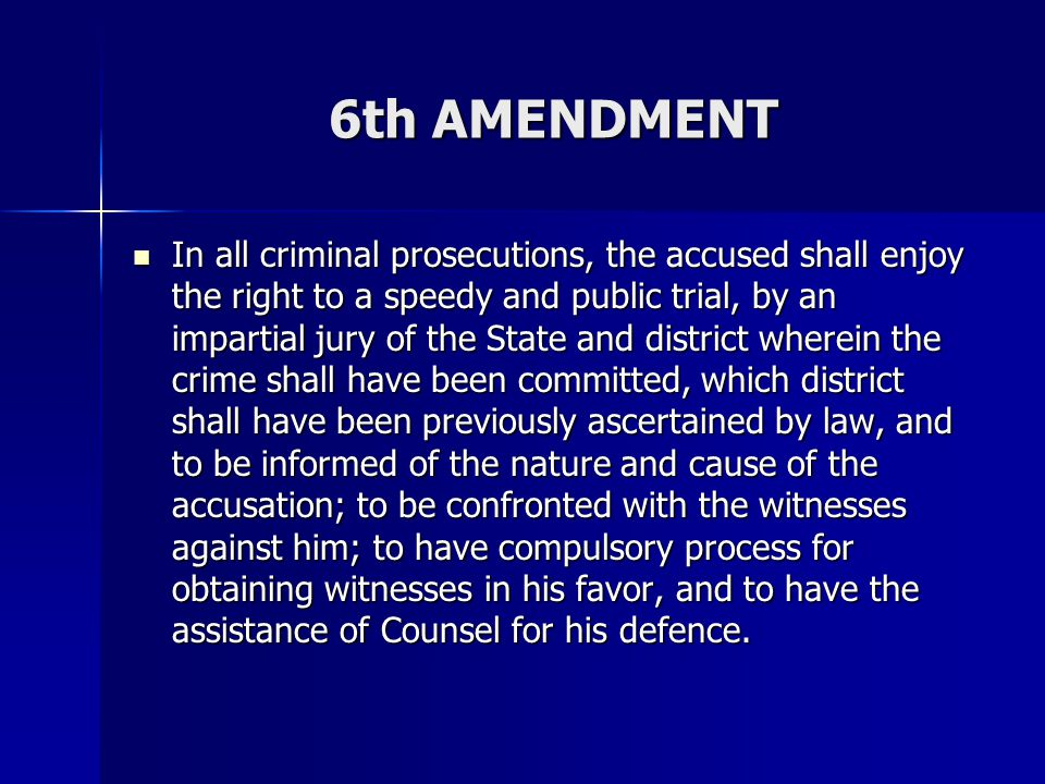 6th AMENDMENT In all criminal prosecutions, the accused shall enjoy the right to a speedy and public trial, by an impartial jury of the State and dist