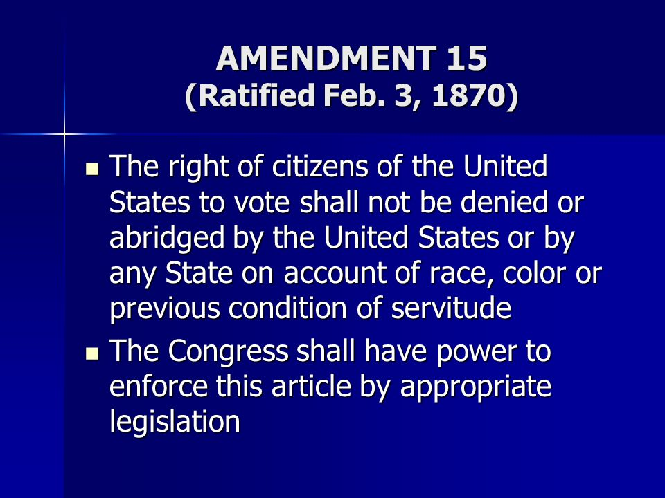 AMENDMENT 15 (Ratified Feb. 3, 1870) The right of citizens of the United States to vote shall not be denied or abridged by the United States or by any