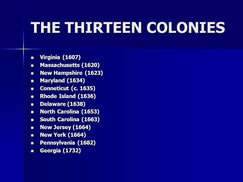 THE THIRTEEN COLONIES Virginia (1607) Virginia (1607) Massachusetts (1620) Massachusetts (1620) New Hampshire (1623) New Hampshire (1623) Maryland (1634) Maryland (1634) Conneticut (c.