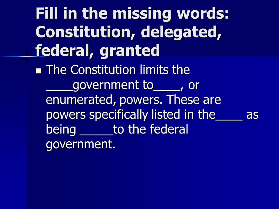 Fill in the missing words: Constitution, delegated, federal, granted The Constitution limits the ____government to____, or enumerated, powers. These a
