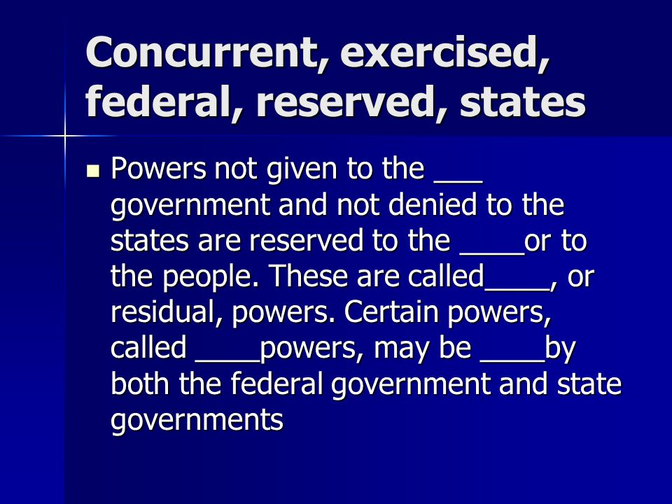 Concurrent, exercised, federal, reserved, states Powers not given to the ___ government and not denied to the states are reserved to the ____or to the