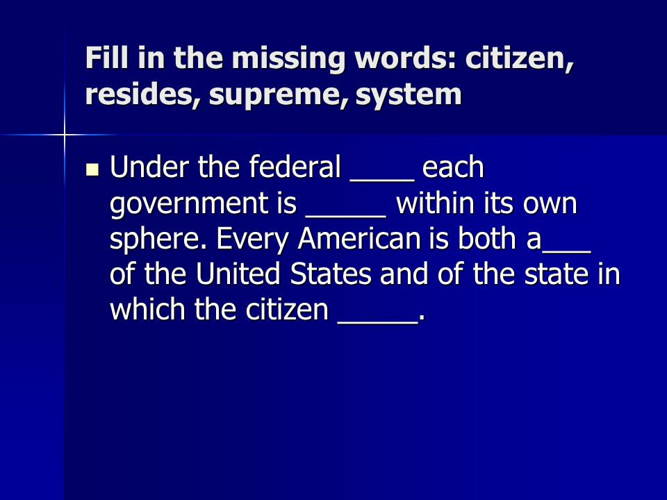 Fill in the missing words: citizen, resides, supreme, system Under the federal ____ each government is _____ within its own sphere. Every American is