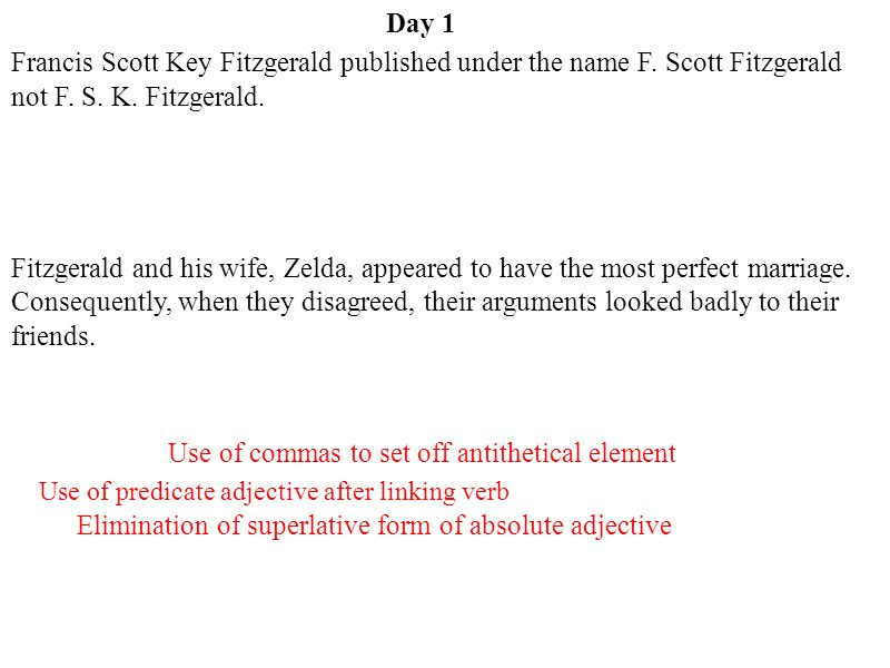 Day 1 Use of commas to set off antithetical element Elimination of superlative form of absolute adjective Use of predicate adjective after linking verb Francis Scott Key Fitzgerald published under the name F.