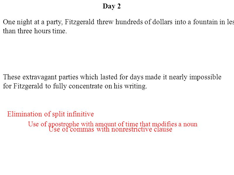 Day 2 Use of apostrophe with amount of time that modifies a noun Use of commas with nonrestrictive clause Elimination of split infinitive One night at a party, Fitzgerald threw hundreds of dollars into a fountain in less than three hours time.