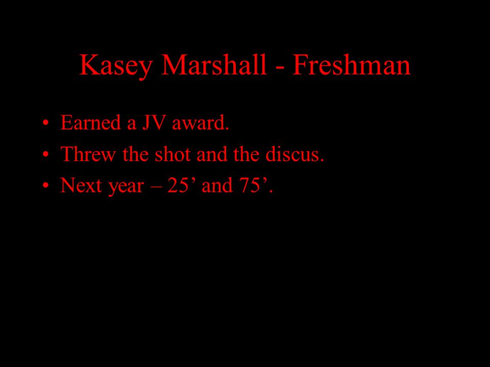 Kasey Marshall - Freshman Earned a JV award. Threw the shot and the discus. Next year – 25' and 75'.