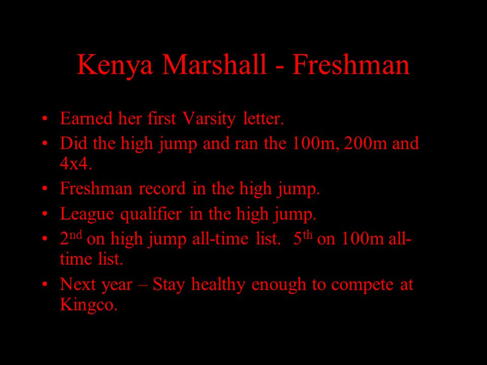 Kenya Marshall - Freshman Earned her first Varsity letter. Did the high jump and ran the 100m, 200m and 4x4. Freshman record in the high jump. League