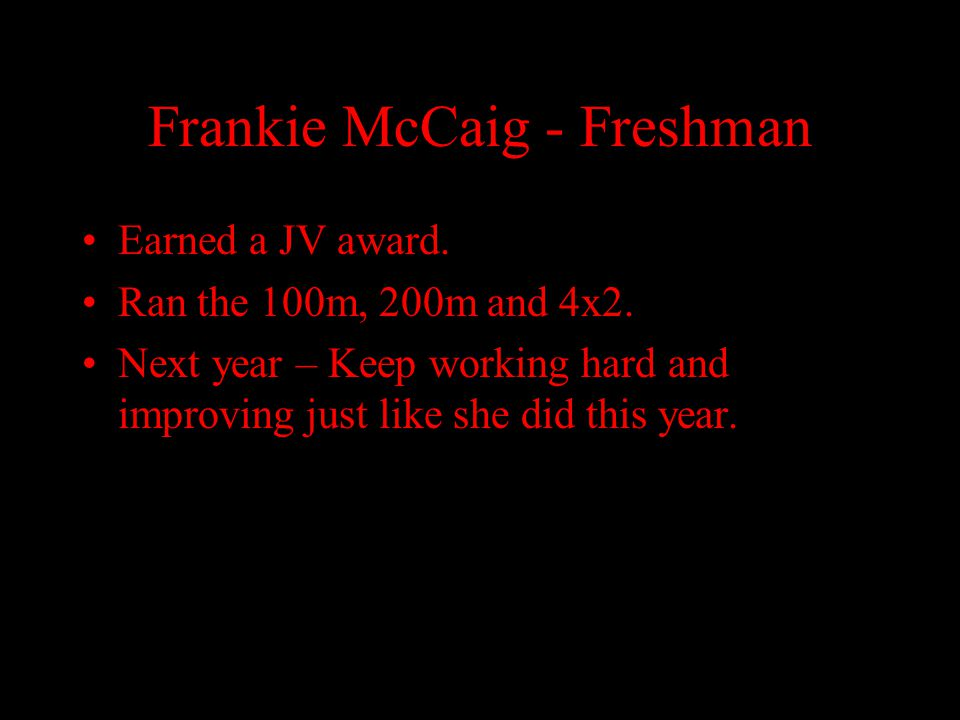 Frankie McCaig - Freshman Earned a JV award. Ran the 100m, 200m and 4x2. Next year – Keep working hard and improving just like she did this year.