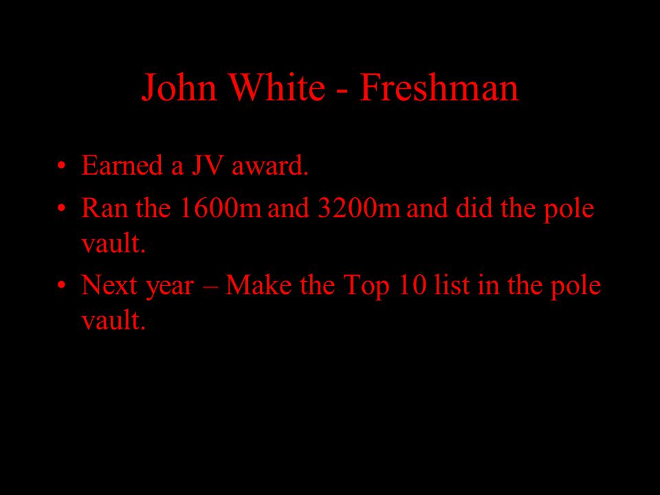 John White - Freshman Earned a JV award. Ran the 1600m and 3200m and did the pole vault. Next year – Make the Top 10 list in the pole vault.