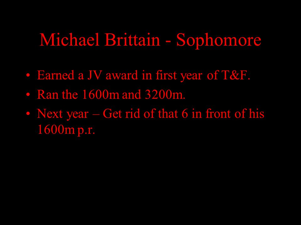 Michael Brittain - Sophomore Earned a JV award in first year of T&F. Ran the 1600m and 3200m. Next year – Get rid of that 6 in front of his 1600m p.r.