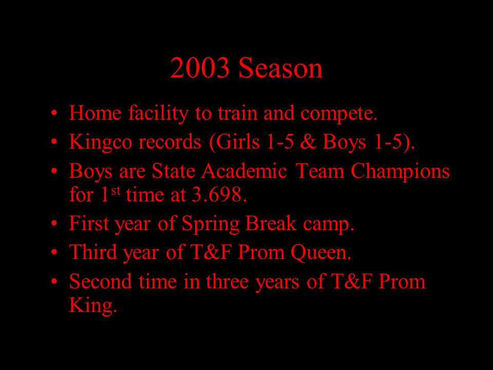 2003 Season Home facility to train and compete. Kingco records (Girls 1-5 & Boys 1-5). Boys are State Academic Team Champions for 1 st time at 3.698.