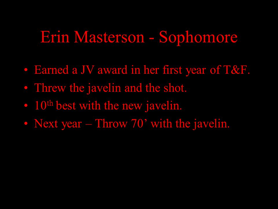 Erin Masterson - Sophomore Earned a JV award in her first year of T&F. Threw the javelin and the shot. 10 th best with the new javelin. Next year – Th