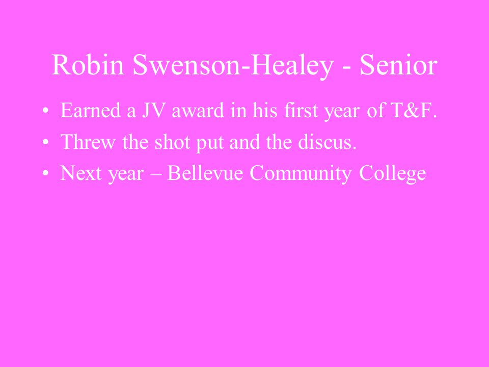 Robin Swenson-Healey - Senior Earned a JV award in his first year of T&F. Threw the shot put and the discus. Next year – Bellevue Community College