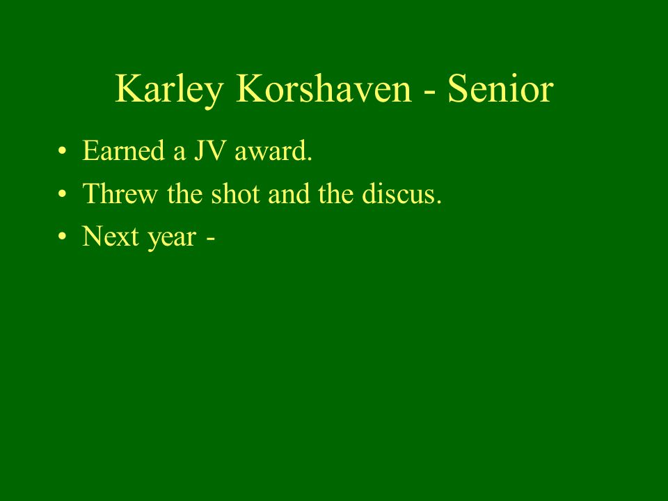 Karley Korshaven - Senior Earned a JV award. Threw the shot and the discus. Next year -