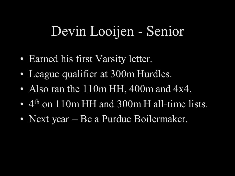 Devin Looijen - Senior Earned his first Varsity letter. League qualifier at 300m Hurdles. Also ran the 110m HH, 400m and 4x4. 4 th on 110m HH and 300m