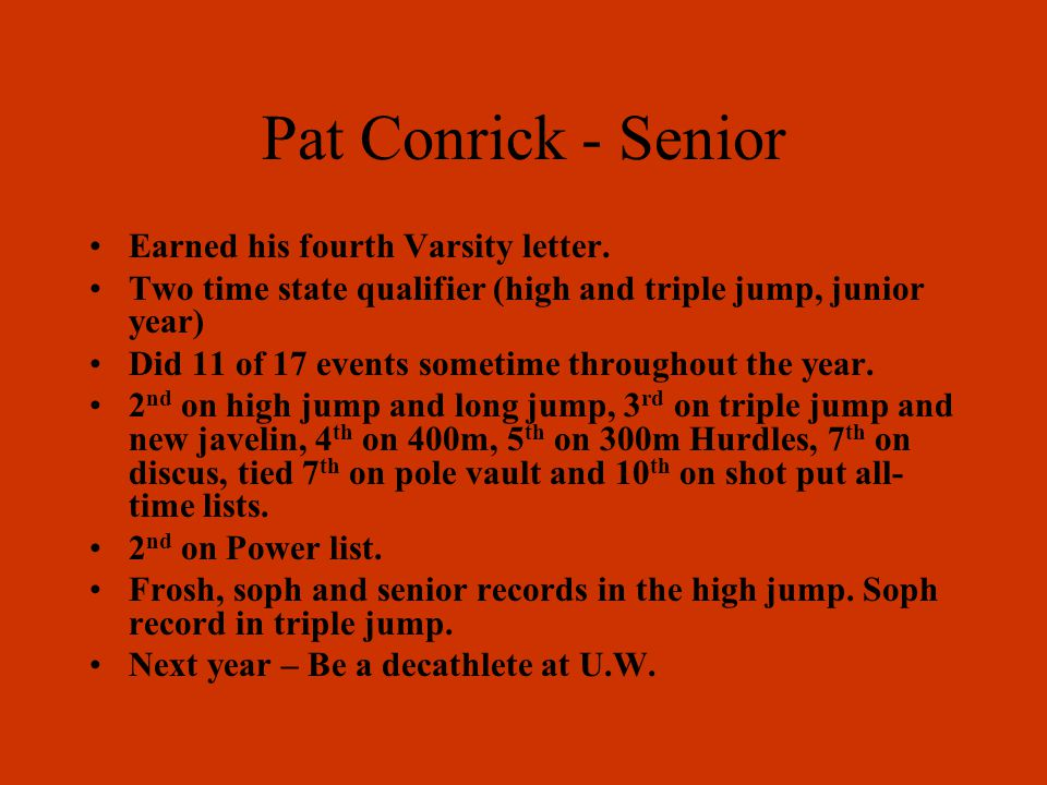 Pat Conrick - Senior Earned his fourth Varsity letter. Two time state qualifier (high and triple jump, junior year) Did 11 of 17 events sometime throu