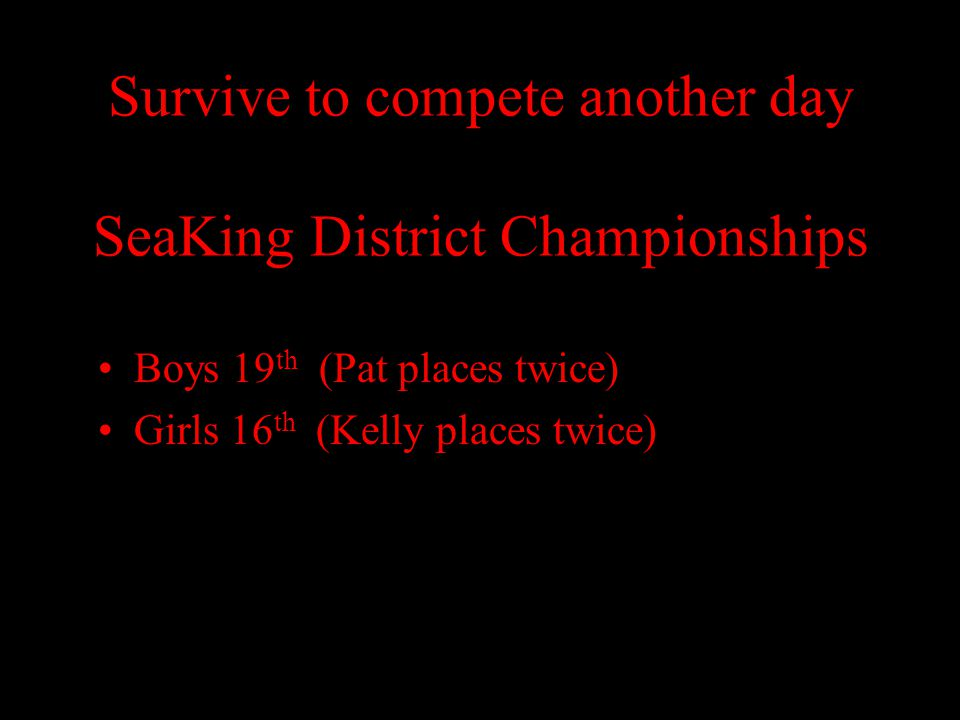 Survive to compete another day SeaKing District Championships Boys 19 th (Pat places twice) Girls 16 th (Kelly places twice)
