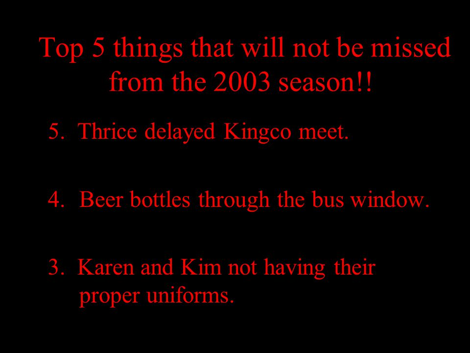 Top 5 things that will not be missed from the 2003 season!! 5. Thrice delayed Kingco meet. 4.Beer bottles through the bus window. 3. Karen and Kim not