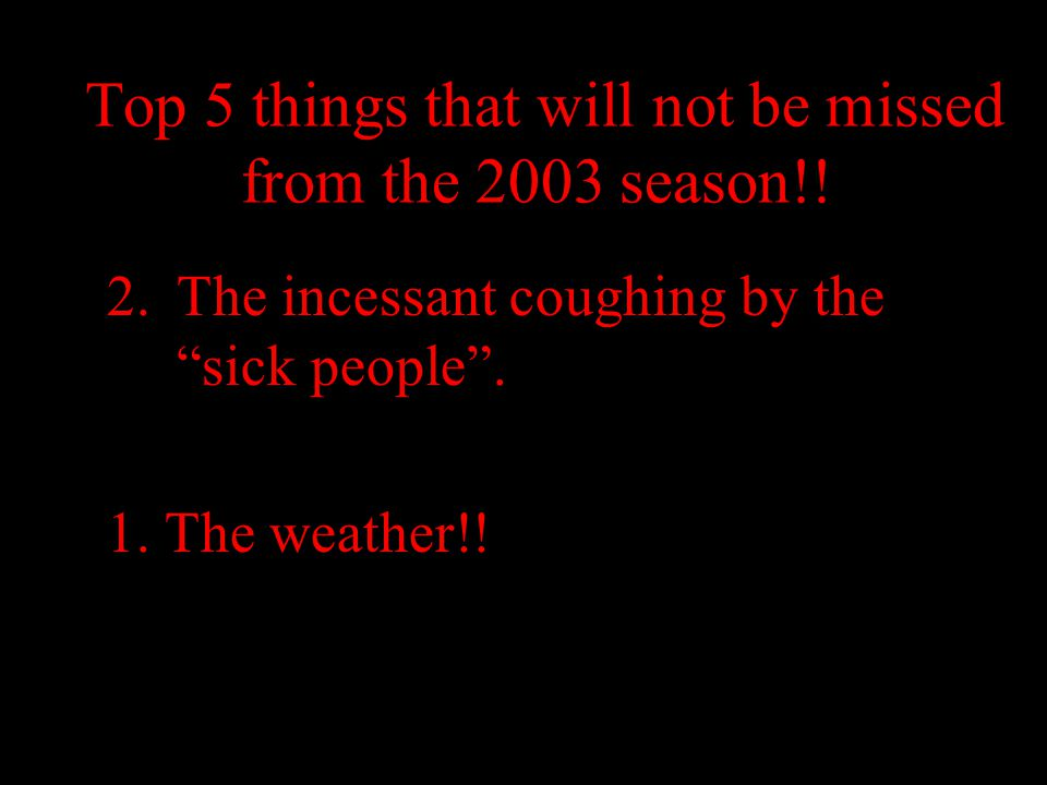 "Top 5 things that will not be missed from the 2003 season!! 2.The incessant coughing by the ""sick people"". 1. The weather!!"
