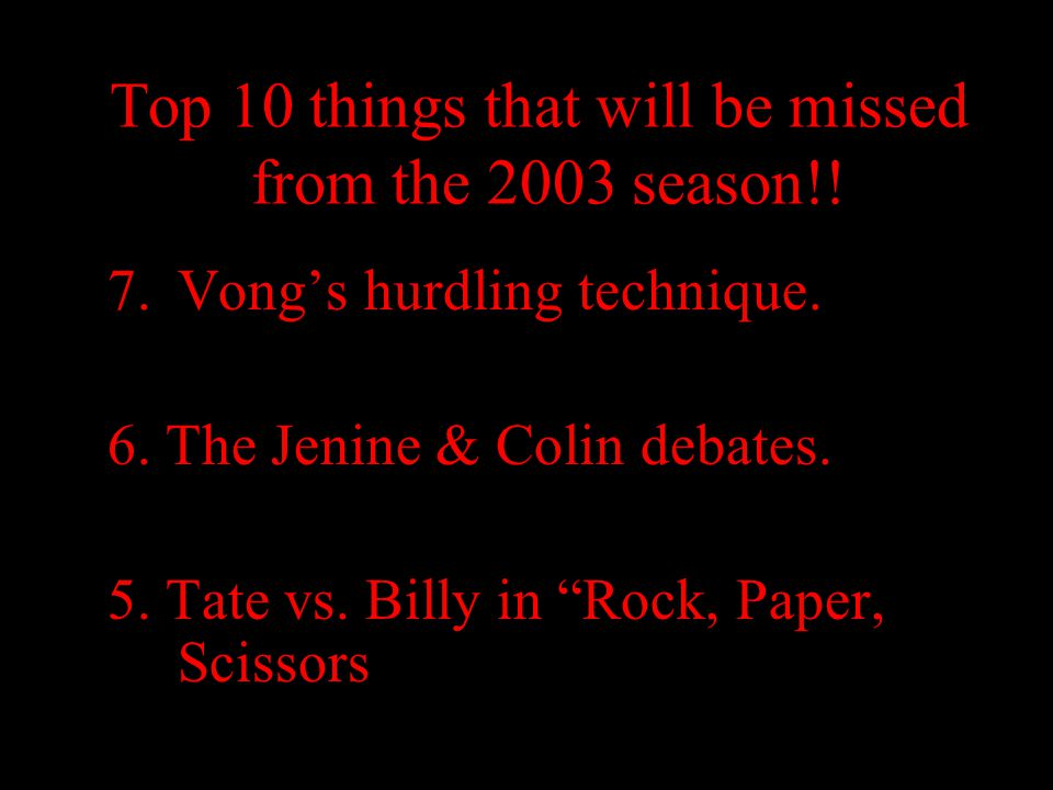 "Top 10 things that will be missed from the 2003 season!! 7.Vong's hurdling technique. 6. The Jenine & Colin debates. 5. Tate vs. Billy in ""Rock, Paper"