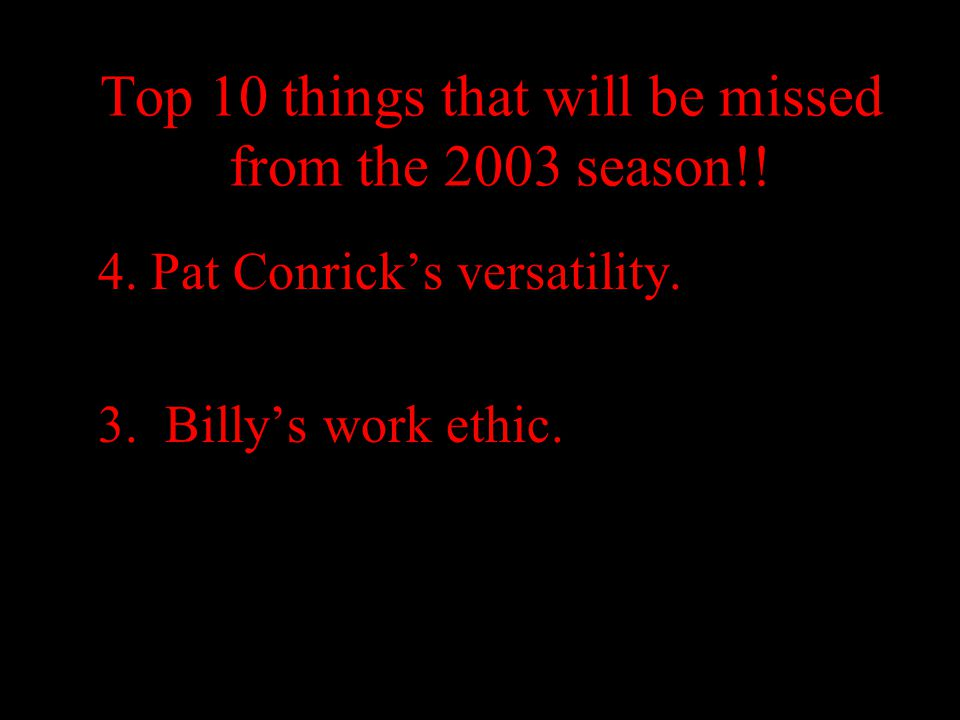 Top 10 things that will be missed from the 2003 season!! 4. Pat Conrick's versatility. 3. Billy's work ethic.