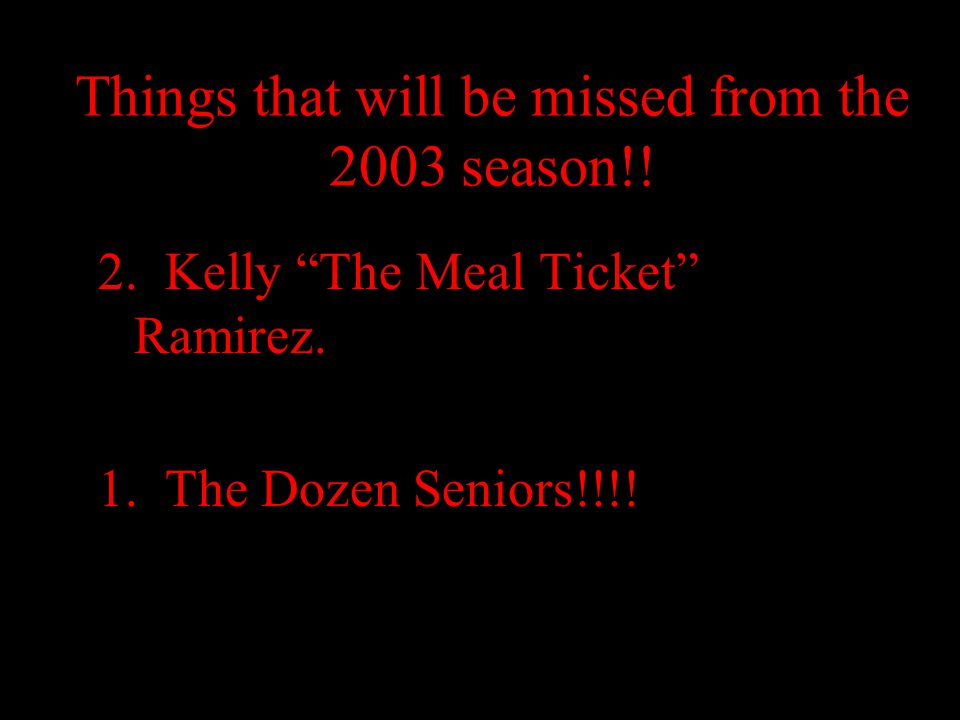 "Things that will be missed from the 2003 season!! 2. Kelly ""The Meal Ticket"" Ramirez. 1. The Dozen Seniors!!!!"