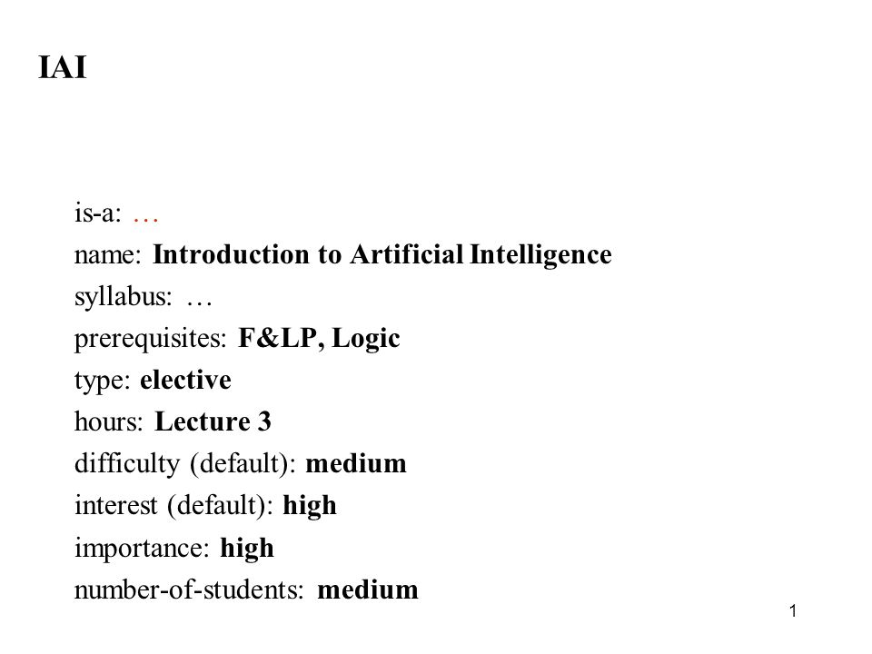 1 IAI is-a: … name: Introduction to Artificial Intelligence syllabus: … prerequisites: F&LP, Logic type: elective hours: Lecture 3 difficulty (default): medium interest (default): high importance: high number-of-students: medium