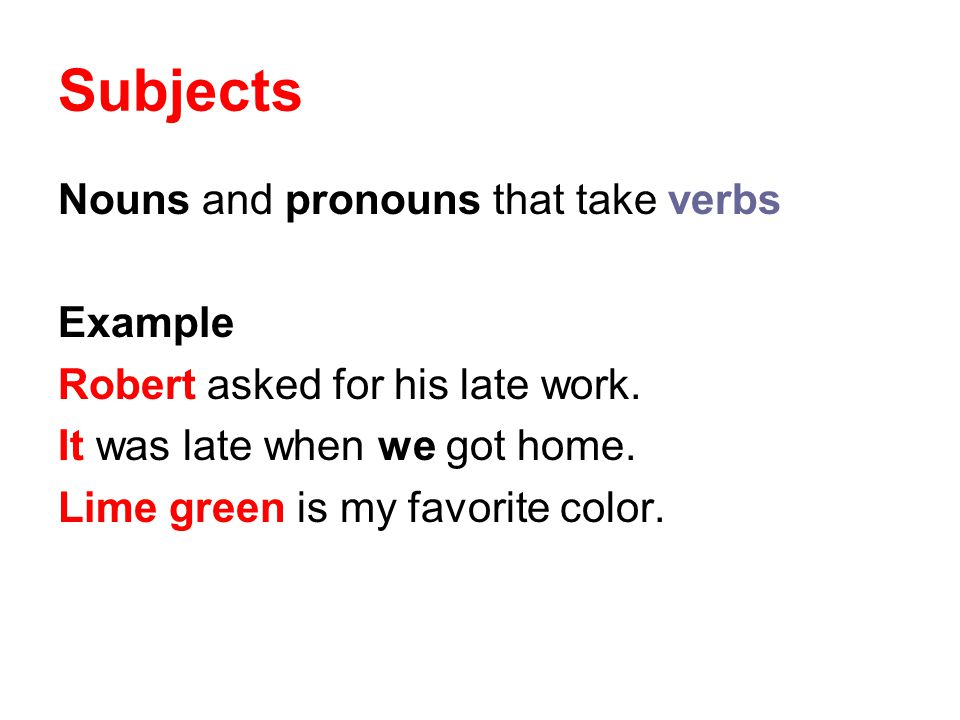 Subjects Nouns and pronouns that take verbs Example Robert asked for his late work. It was late when we got home. Lime green is my favorite color.